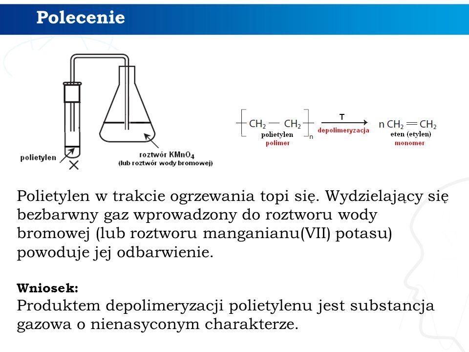 Polietylen w trakcie ogrzewania topi się. Wydzielający się bezbarwny gaz wprowadzony do roztworu wody bromowej (lub roztworu manganianu(VII) potasu) p