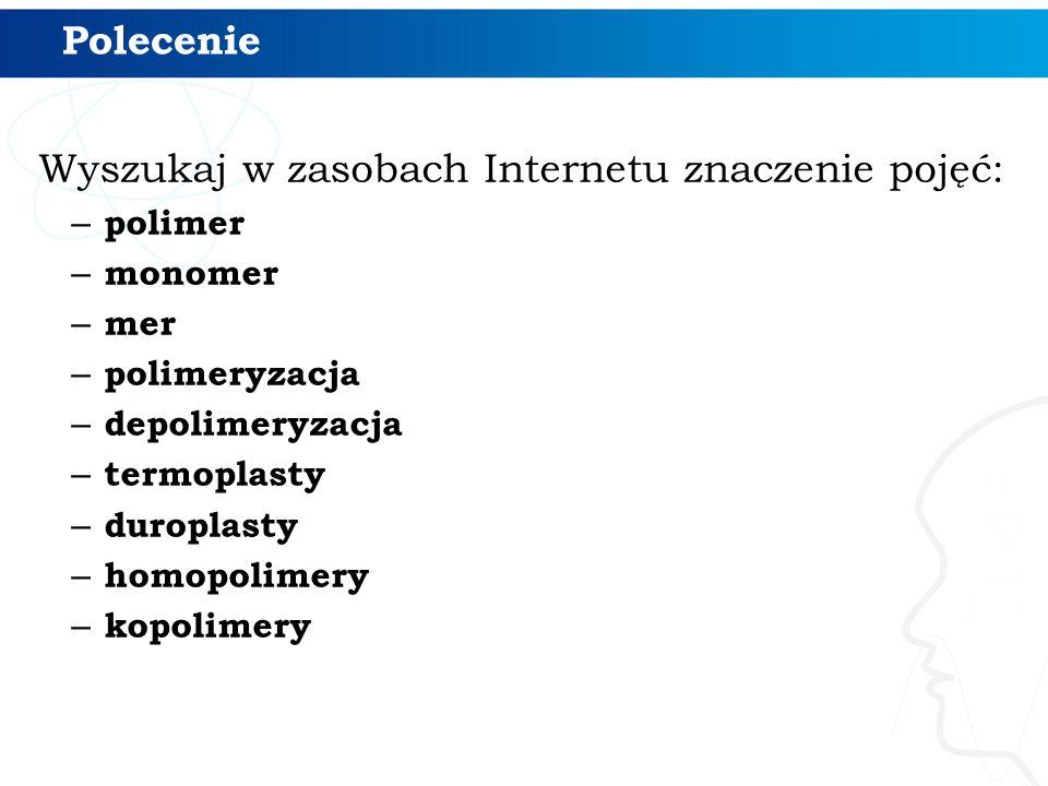 Polecenie Wyszukaj w zasobach Internetu znaczenie pojęć: – polimer – monomer – mer – polimeryzacja – depolimeryzacja – termoplasty – duroplasty – homo