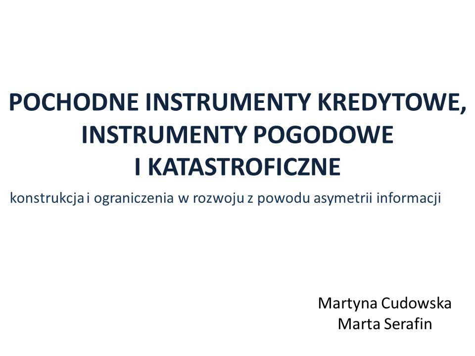 POCHODNE INSTRUMENTY KREDYTOWE, INSTRUMENTY POGODOWE I KATASTROFICZNE konstrukcja i ograniczenia w rozwoju z powodu asymetrii informacji Martyna Cudowska Marta Serafin
