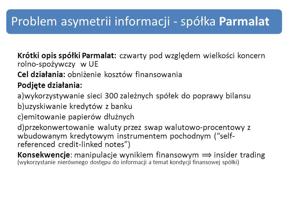 Krótki opis spółki Parmalat: czwarty pod względem wielkości koncern rolno-spożywczy w UE Cel działania: obniżenie kosztów finansowania Podjęte działania: a)wykorzystywanie sieci 300 zależnych spółek do poprawy bilansu b)uzyskiwanie kredytów z banku c)emitowanie papierów dłużnych d)przekonwertowanie waluty przez swap walutowo-procentowy z wbudowanym kredytowym instrumentem pochodnym ( self- referenced credit-linked notes ) Konsekwencje: manipulacje wynikiem finansowym ⟹ insider trading (wykorzystanie nierównego dostępu do informacji a temat kondycji finansowej spółki) Problem asymetrii informacji - spółka Parmalat