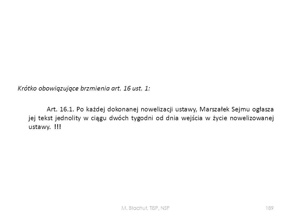Krótko obowiązujące brzmienia art. 16 ust. 1: Art. 16.1. Po każdej dokonanej nowelizacji ustawy, Marszałek Sejmu ogłasza jej tekst jednolity w ciągu d