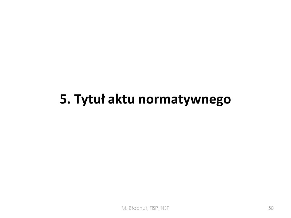 5. Tytuł aktu normatywnego M. Błachut, TiSP, NSP58