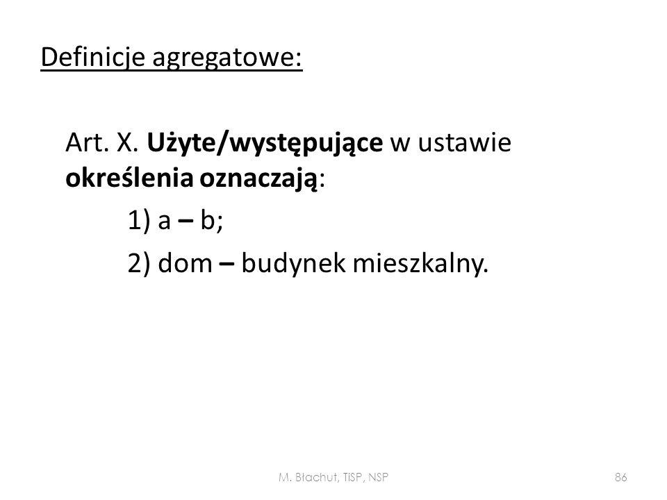 Definicje agregatowe: Art. X. Użyte/występujące w ustawie określenia oznaczają: 1) a – b; 2) dom – budynek mieszkalny. M. Błachut, TiSP, NSP86