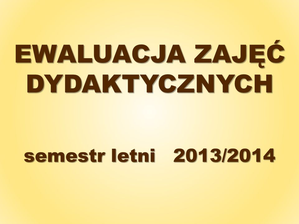 EWALUACJA ZAJĘĆ DYDAKTYCZNYCH semestr letni2013/2014