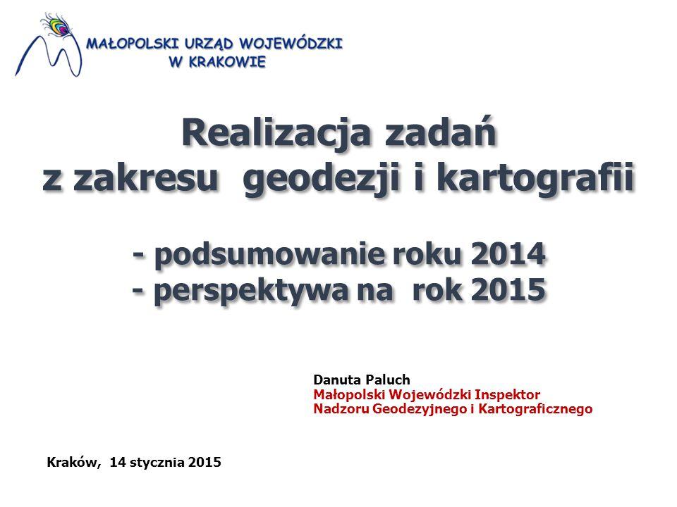Realizacja zadań z zakresu geodezji i kartografii - podsumowanie roku 2014 - perspektywa na rok 2015 Realizacja zadań z zakresu geodezji i kartografii - podsumowanie roku 2014 - perspektywa na rok 2015 Danuta Paluch Małopolski Wojewódzki Inspektor Nadzoru Geodezyjnego i Kartograficznego Kraków, 14 stycznia 2015