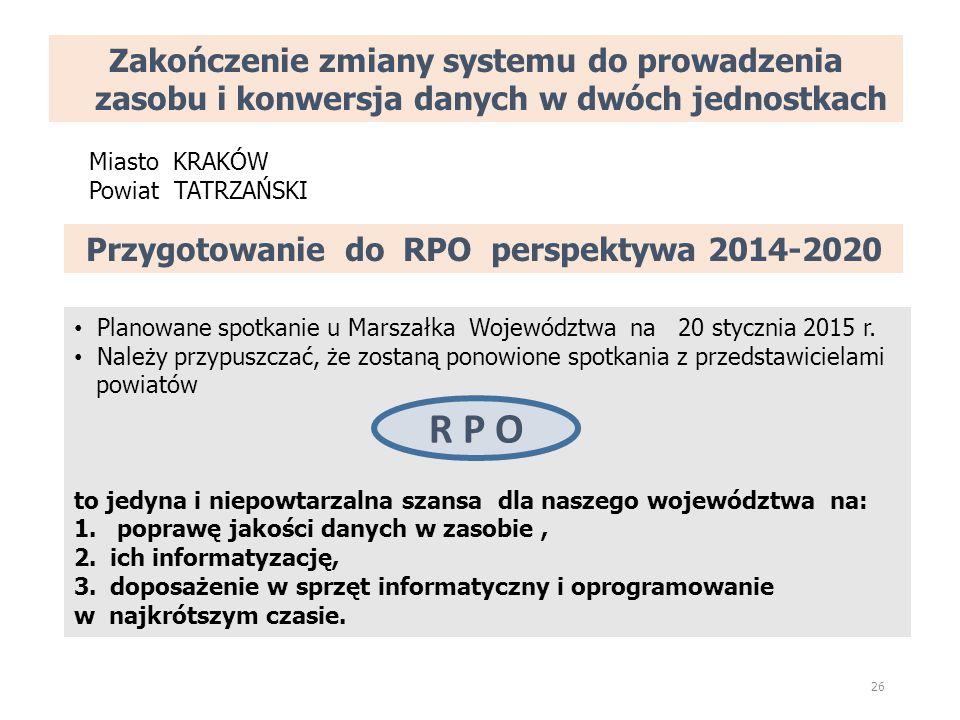 Zakończenie zmiany systemu do prowadzenia zasobu i konwersja danych w dwóch jednostkach 26 Miasto KRAKÓW Powiat TATRZAŃSKI Przygotowanie do RPO perspektywa 2014-2020 Planowane spotkanie u Marszałka Województwa na 20 stycznia 2015 r.