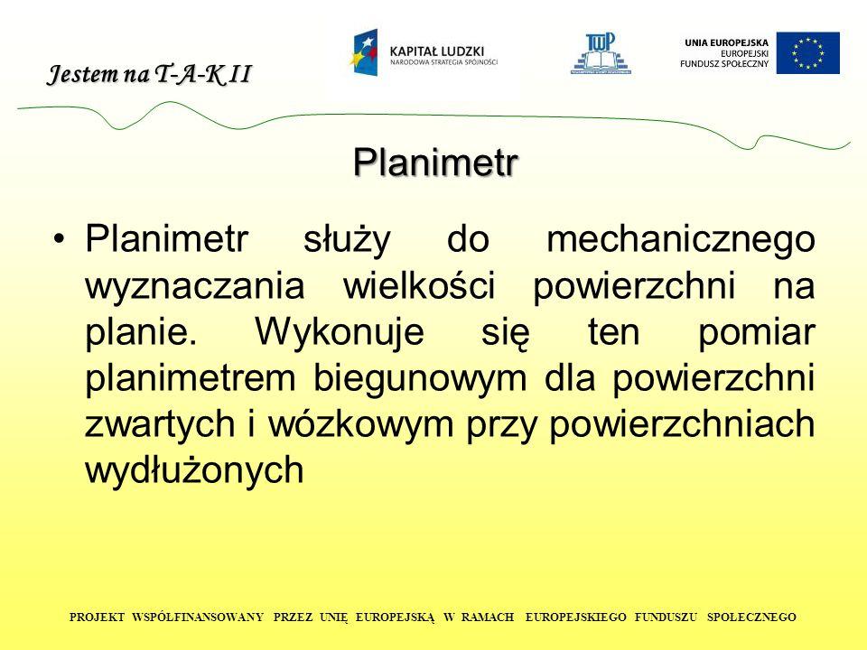 Jestem na T-A-K II PROJEKT WSPÓŁFINANSOWANY PRZEZ UNIĘ EUROPEJSKĄ W RAMACH EUROPEJSKIEGO FUNDUSZU SPOŁECZNEGO Planimetr Planimetr służy do mechanicznego wyznaczania wielkości powierzchni na planie.