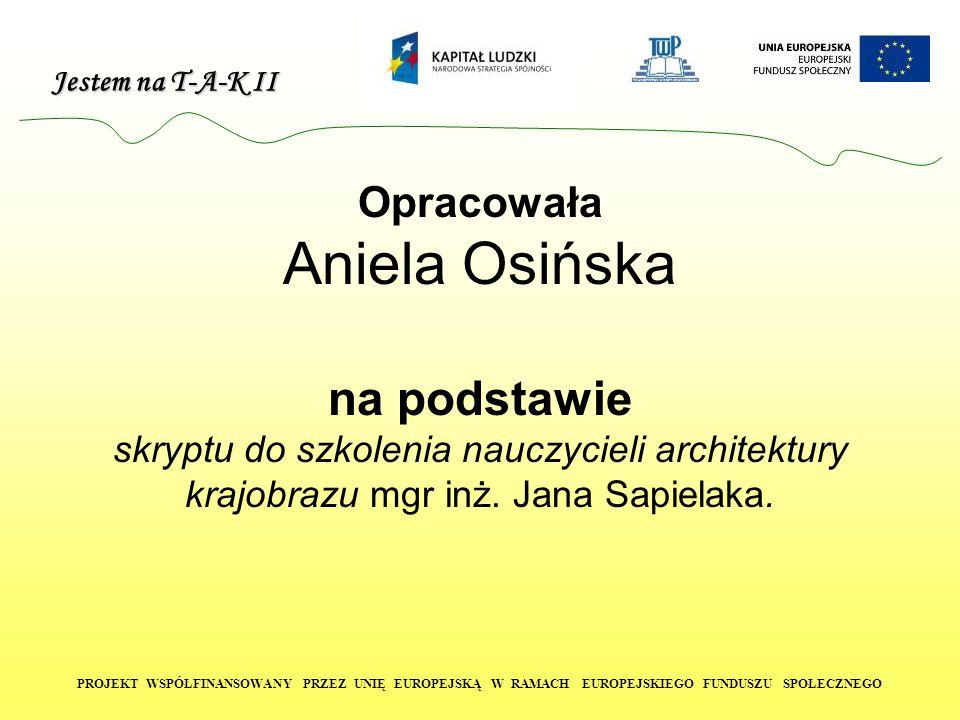 Jestem na T-A-K II PROJEKT WSPÓŁFINANSOWANY PRZEZ UNIĘ EUROPEJSKĄ W RAMACH EUROPEJSKIEGO FUNDUSZU SPOŁECZNEGO Opracowała Aniela Osińska na podstawie skryptu do szkolenia nauczycieli architektury krajobrazu mgr inż.