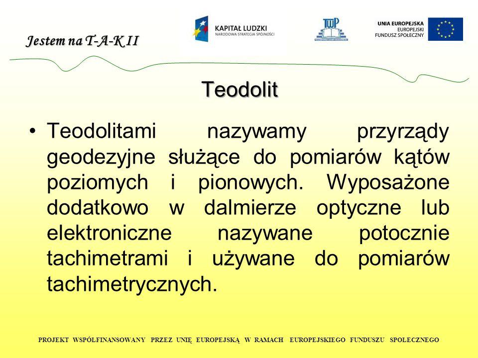 Jestem na T-A-K II PROJEKT WSPÓŁFINANSOWANY PRZEZ UNIĘ EUROPEJSKĄ W RAMACH EUROPEJSKIEGO FUNDUSZU SPOŁECZNEGO Teodolit Teodolitami nazywamy przyrządy geodezyjne służące do pomiarów kątów poziomych i pionowych.