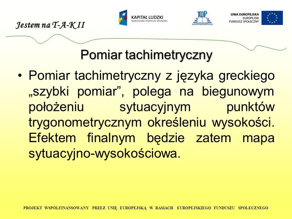 """Jestem na T-A-K II PROJEKT WSPÓŁFINANSOWANY PRZEZ UNIĘ EUROPEJSKĄ W RAMACH EUROPEJSKIEGO FUNDUSZU SPOŁECZNEGO Pomiar tachimetryczny Pomiar tachimetryczny z języka greckiego """"szybki pomiar , polega na biegunowym położeniu sytuacyjnym punktów trygonometrycznym określeniu wysokości."""