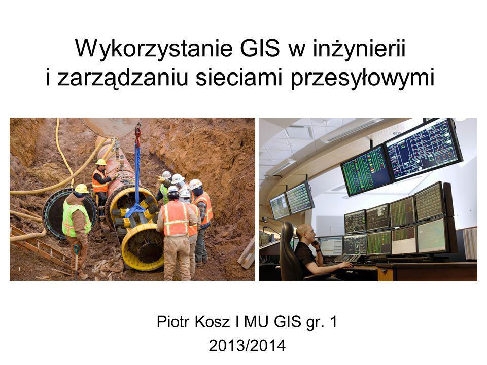 Wykorzystanie GIS w inżynierii i zarządzaniu sieciami przesyłowymi Piotr Kosz I MU GIS gr. 1 2013/2014