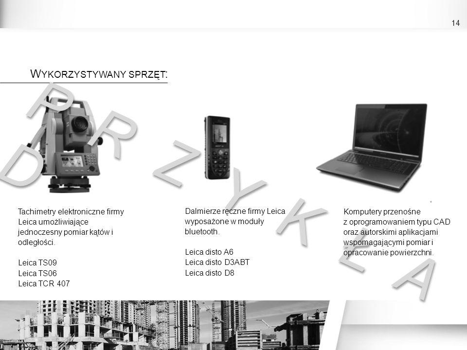 14 W YKORZYSTYWANY SPRZĘT : Tachimetry elektroniczne firmy Leica umożliwiające jednoczesny pomiar kątów i odległości. Leica TS09 Leica TS06 Leica TCR