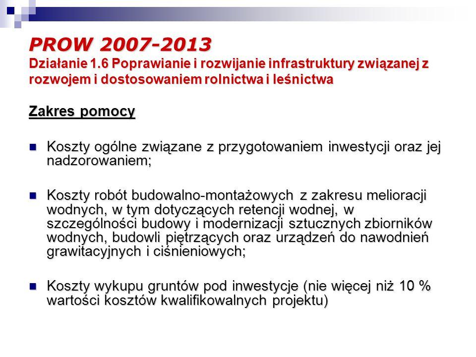 PROW 2007-2013 Działanie 1.6 Poprawianie i rozwijanie infrastruktury związanej z rozwojem i dostosowaniem rolnictwa i leśnictwa Zakres pomocy Koszty ogólne związane z przygotowaniem inwestycji oraz jej nadzorowaniem; Koszty ogólne związane z przygotowaniem inwestycji oraz jej nadzorowaniem; Koszty robót budowalno-montażowych z zakresu melioracji wodnych, w tym dotyczących retencji wodnej, w szczególności budowy i modernizacji sztucznych zbiorników wodnych, budowli piętrzących oraz urządzeń do nawodnień grawitacyjnych i ciśnieniowych; Koszty robót budowalno-montażowych z zakresu melioracji wodnych, w tym dotyczących retencji wodnej, w szczególności budowy i modernizacji sztucznych zbiorników wodnych, budowli piętrzących oraz urządzeń do nawodnień grawitacyjnych i ciśnieniowych; Koszty wykupu gruntów pod inwestycje (nie więcej niż 10 % wartości kosztów kwalifikowalnych projektu) Koszty wykupu gruntów pod inwestycje (nie więcej niż 10 % wartości kosztów kwalifikowalnych projektu)