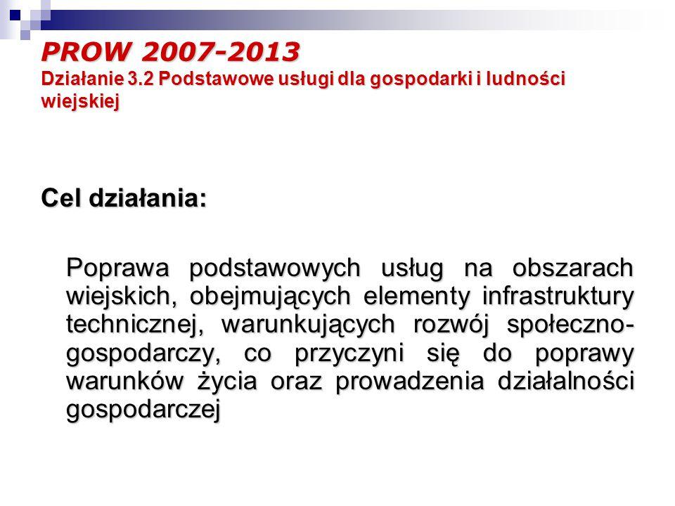 PROW 2007-2013 Działanie 3.2 Podstawowe usługi dla gospodarki i ludności wiejskiej Cel działania: Poprawa podstawowych usług na obszarach wiejskich, obejmujących elementy infrastruktury technicznej, warunkujących rozwój społeczno- gospodarczy, co przyczyni się do poprawy warunków życia oraz prowadzenia działalności gospodarczej