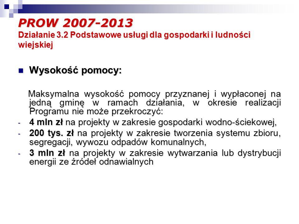 PROW 2007-2013 Działanie 3.2 Podstawowe usługi dla gospodarki i ludności wiejskiej Wysokość pomocy: Wysokość pomocy: Maksymalna wysokość pomocy przyznanej i wypłaconej na jedną gminę w ramach działania, w okresie realizacji Programu nie może przekroczyć: Maksymalna wysokość pomocy przyznanej i wypłaconej na jedną gminę w ramach działania, w okresie realizacji Programu nie może przekroczyć: - 4 mln zł na projekty w zakresie gospodarki wodno-ściekowej, - 200 tys.