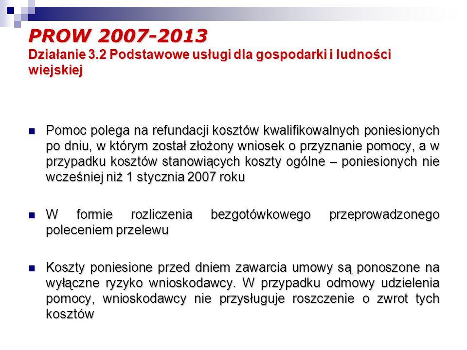 PROW 2007-2013 Działanie 3.2 Podstawowe usługi dla gospodarki i ludności wiejskiej Pomoc polega na refundacji kosztów kwalifikowalnych poniesionych po dniu, w którym został złożony wniosek o przyznanie pomocy, a w przypadku kosztów stanowiących koszty ogólne – poniesionych nie wcześniej niż 1 stycznia 2007 roku Pomoc polega na refundacji kosztów kwalifikowalnych poniesionych po dniu, w którym został złożony wniosek o przyznanie pomocy, a w przypadku kosztów stanowiących koszty ogólne – poniesionych nie wcześniej niż 1 stycznia 2007 roku W formie rozliczenia bezgotówkowego przeprowadzonego poleceniem przelewu W formie rozliczenia bezgotówkowego przeprowadzonego poleceniem przelewu Koszty poniesione przed dniem zawarcia umowy są ponoszone na wyłączne ryzyko wnioskodawcy.