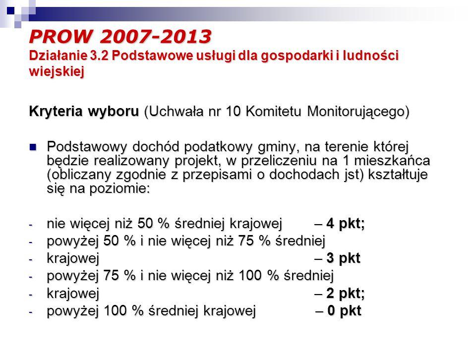 PROW 2007-2013 Działanie 3.2 Podstawowe usługi dla gospodarki i ludności wiejskiej Kryteria wyboru (Uchwała nr 10 Komitetu Monitorującego) Podstawowy dochód podatkowy gminy, na terenie której będzie realizowany projekt, w przeliczeniu na 1 mieszkańca (obliczany zgodnie z przepisami o dochodach jst) kształtuje się na poziomie: Podstawowy dochód podatkowy gminy, na terenie której będzie realizowany projekt, w przeliczeniu na 1 mieszkańca (obliczany zgodnie z przepisami o dochodach jst) kształtuje się na poziomie: - nie więcej niż 50 % średniej krajowej– 4 pkt; - powyżej 50 % i nie więcej niż 75 % średniej - krajowej– 3 pkt - powyżej 75 % i nie więcej niż 100 % średniej - krajowej– 2 pkt; - powyżej 100 % średniej krajowej – 0 pkt