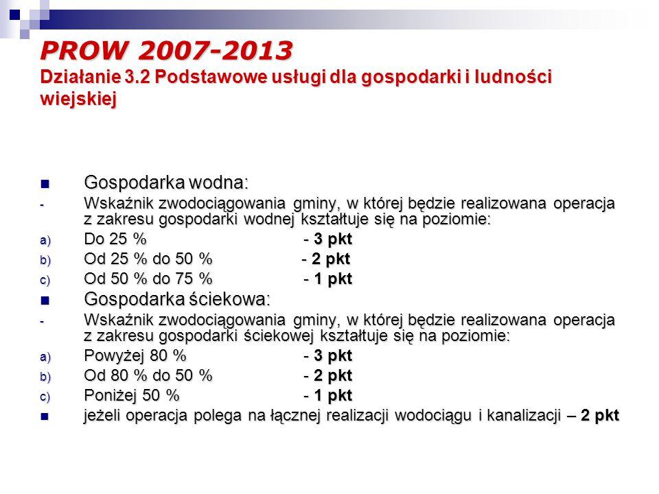 PROW 2007-2013 Działanie 3.2 Podstawowe usługi dla gospodarki i ludności wiejskiej Gospodarka wodna: Gospodarka wodna: - Wskaźnik zwodociągowania gminy, w której będzie realizowana operacja z zakresu gospodarki wodnej kształtuje się na poziomie: a) Do 25 % - 3 pkt b) Od 25 % do 50 % - 2 pkt c) Od 50 % do 75 % - 1 pkt Gospodarka ściekowa: Gospodarka ściekowa: - Wskaźnik zwodociągowania gminy, w której będzie realizowana operacja z zakresu gospodarki ściekowej kształtuje się na poziomie: a) Powyżej 80 % - 3 pkt b) Od 80 % do 50 % - 2 pkt c) Poniżej 50 % - 1 pkt jeżeli operacja polega na łącznej realizacji wodociągu i kanalizacji – 2 pkt jeżeli operacja polega na łącznej realizacji wodociągu i kanalizacji – 2 pkt