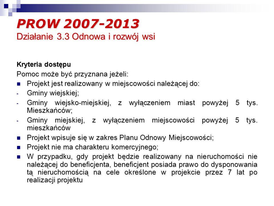 PROW 2007-2013 Działanie 3.3 Odnowa i rozwój wsi Kryteria dostępu Pomoc może być przyznana jeżeli: Projekt jest realizowany w miejscowości należącej do: Projekt jest realizowany w miejscowości należącej do: - Gminy wiejskiej; - Gminy wiejsko-miejskiej, z wyłączeniem miast powyżej 5 tys.