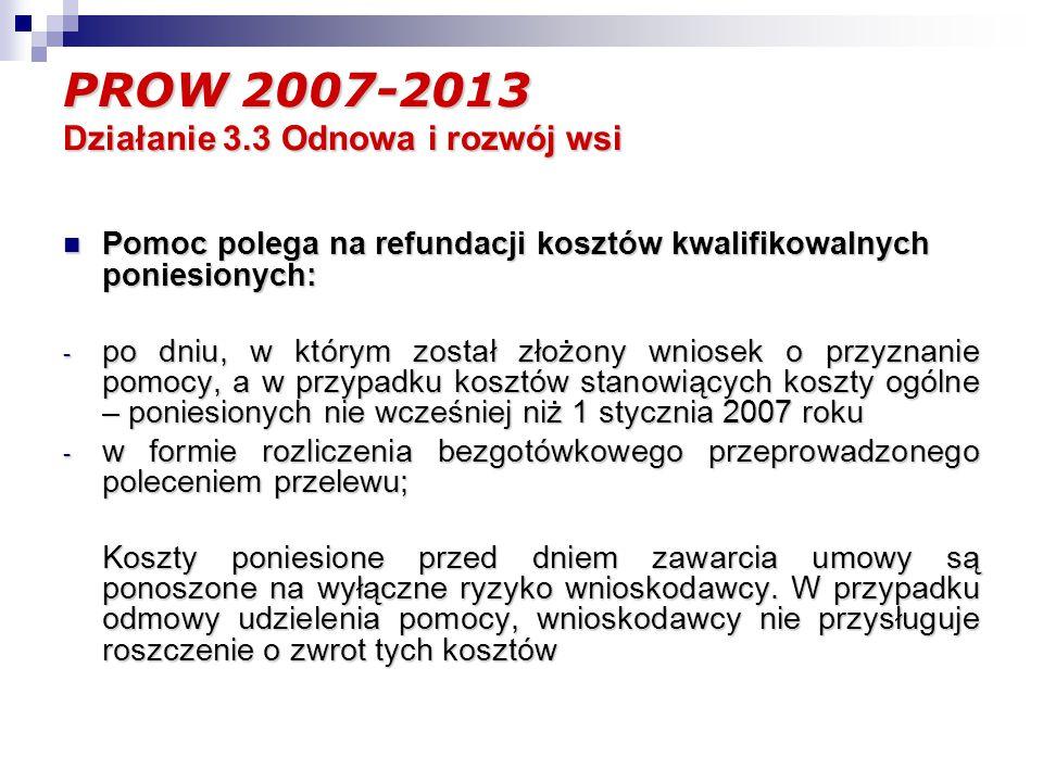 PROW 2007-2013 Działanie 3.3 Odnowa i rozwój wsi Pomoc polega na refundacji kosztów kwalifikowalnych poniesionych: Pomoc polega na refundacji kosztów kwalifikowalnych poniesionych: - po dniu, w którym został złożony wniosek o przyznanie pomocy, a w przypadku kosztów stanowiących koszty ogólne – poniesionych nie wcześniej niż 1 stycznia 2007 roku - w formie rozliczenia bezgotówkowego przeprowadzonego poleceniem przelewu; Koszty poniesione przed dniem zawarcia umowy są ponoszone na wyłączne ryzyko wnioskodawcy.