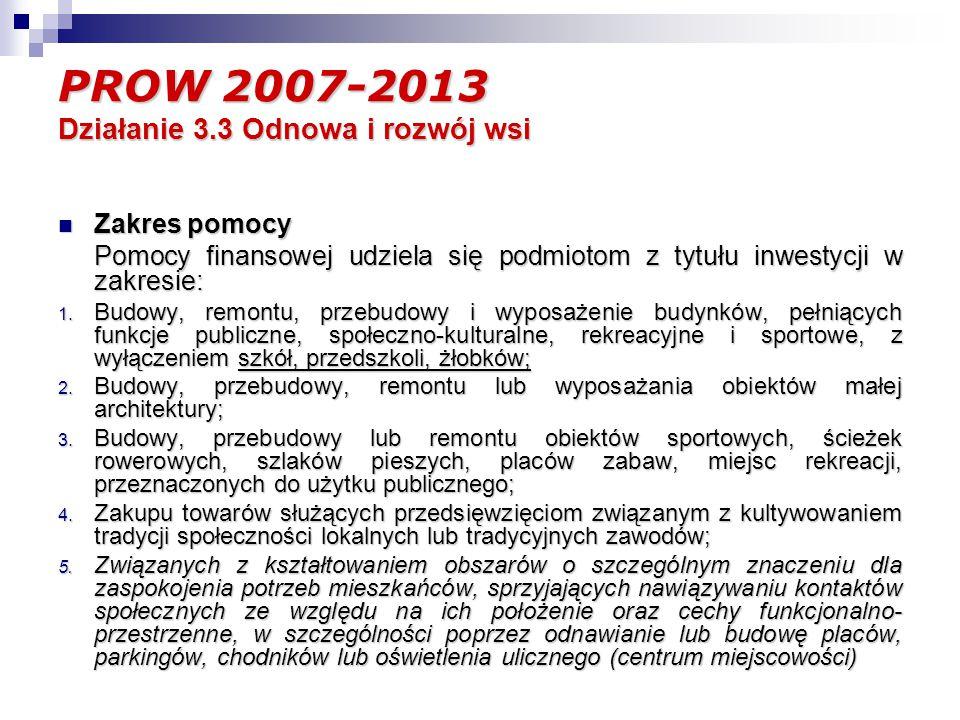 PROW 2007-2013 Działanie 3.3 Odnowa i rozwój wsi Zakres pomocy Zakres pomocy Pomocy finansowej udziela się podmiotom z tytułu inwestycji w zakresie: 1.