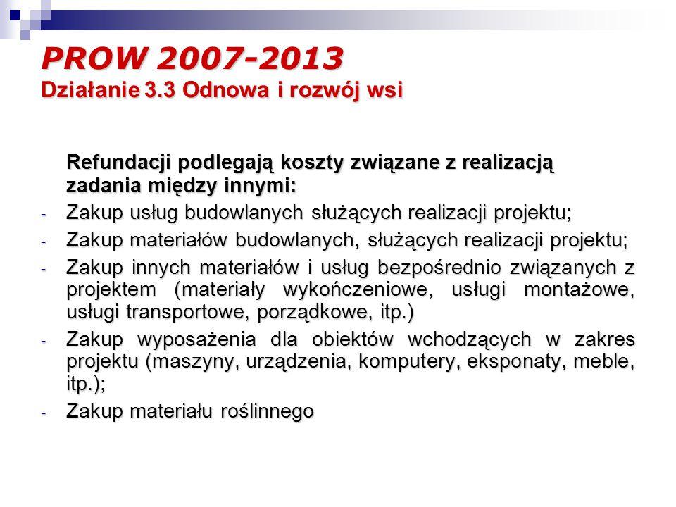PROW 2007-2013 Działanie 3.3 Odnowa i rozwój wsi Refundacji podlegają koszty związane z realizacją zadania między innymi: - Zakup usług budowlanych służących realizacji projektu; - Zakup materiałów budowlanych, służących realizacji projektu; - Zakup innych materiałów i usług bezpośrednio związanych z projektem (materiały wykończeniowe, usługi montażowe, usługi transportowe, porządkowe, itp.) - Zakup wyposażenia dla obiektów wchodzących w zakres projektu (maszyny, urządzenia, komputery, eksponaty, meble, itp.); - Zakup materiału roślinnego