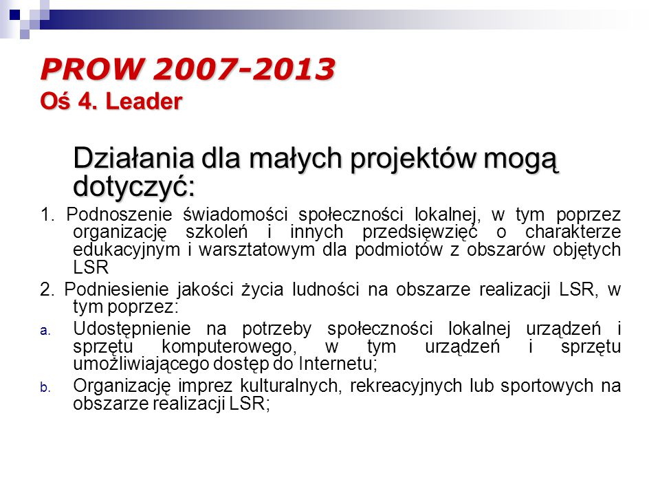 PROW 2007-2013 Oś 4. Leader Działania dla małych projektów mogą dotyczyć: 1.