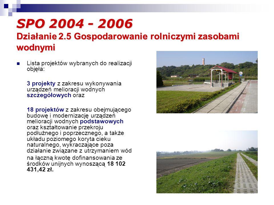 SPO 2004 - 2006 Działanie 2.5 Gospodarowanie rolniczymi zasobami wodnymi Lista projektów wybranych do realizacji objęła: 3 projekty z zakresu wykonywania urządzeń melioracji wodnych szczegółowych oraz 18 projektów z zakresu obejmującego budowę i modernizację urządzeń melioracji wodnych podstawowych oraz kształtowanie przekroju podłużnego i poprzecznego, a także układu poziomego koryta cieku naturalnego, wykraczające poza działanie związane z utrzymaniem wód na łączną kwotę dofinansowania ze środków unijnych wynoszącą 18 102 431,42 zł.