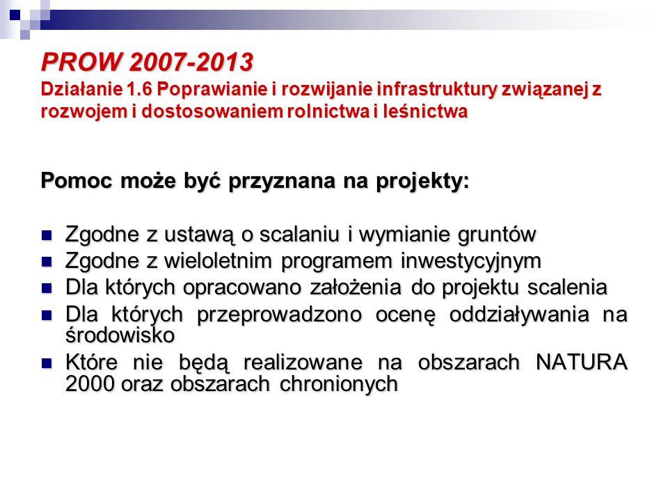 PROW 2007-2013 Działanie 1.6 Poprawianie i rozwijanie infrastruktury związanej z rozwojem i dostosowaniem rolnictwa i leśnictwa Maksymalny koszt opracowania projektu scalenia nie przekroczy kwoty: Maksymalny koszt opracowania projektu scalenia nie przekroczy kwoty: - 500 euro na 1 ha gruntów objętych postępowaniem dla województw: lubelskiego, podkarpackiego, małopolskiego, śląskiego i świętokrzyskiego; - 350 euro na 1 ha gruntów objętych scaleniem dla pozostałych województw; W zakresie zagospodarowania poscaleniowego, związanego z organizacją rolniczej przestrzeni produkcyjnej, zgłoszonych do realizacji w ramach SPO- ROL 2004-2006 W zakresie zagospodarowania poscaleniowego, związanego z organizacją rolniczej przestrzeni produkcyjnej, zgłoszonych do realizacji w ramach SPO- ROL 2004-2006 Dla których maksymalny koszt prac poscaleniowych nie przekroczy kwoty 900 euro na 1 ha scalanych gruntów Dla których maksymalny koszt prac poscaleniowych nie przekroczy kwoty 900 euro na 1 ha scalanych gruntów