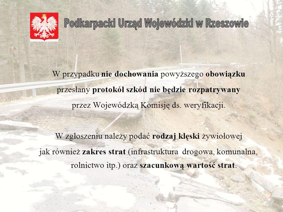 Wójt/ Burmistrz/ Prezydent Miasta/ Starosta/ Marszałek Województwa natychmiast po wystąpieniu lub w trakcie trwania zjawisk mających znamię klęski żywiołowej, jednak nie później niż w ciągu 48 godzin zobowiązany jest zawiadomić o zaistniałym zjawisku Wydział Środowiska i Rolnictwa PUW (sr@rzeszow.uw.gov.pl) oraz Wojewódzkie Centrum Zarządzania Kryzysowego Wojewody Podkarpackiego (planowane ujednolicenie systemu zbierania danych - SAC) Każde zawiadomienie będzie formalnie weryfikowane przez pracowników PUW z możliwością kontroli w terenie.
