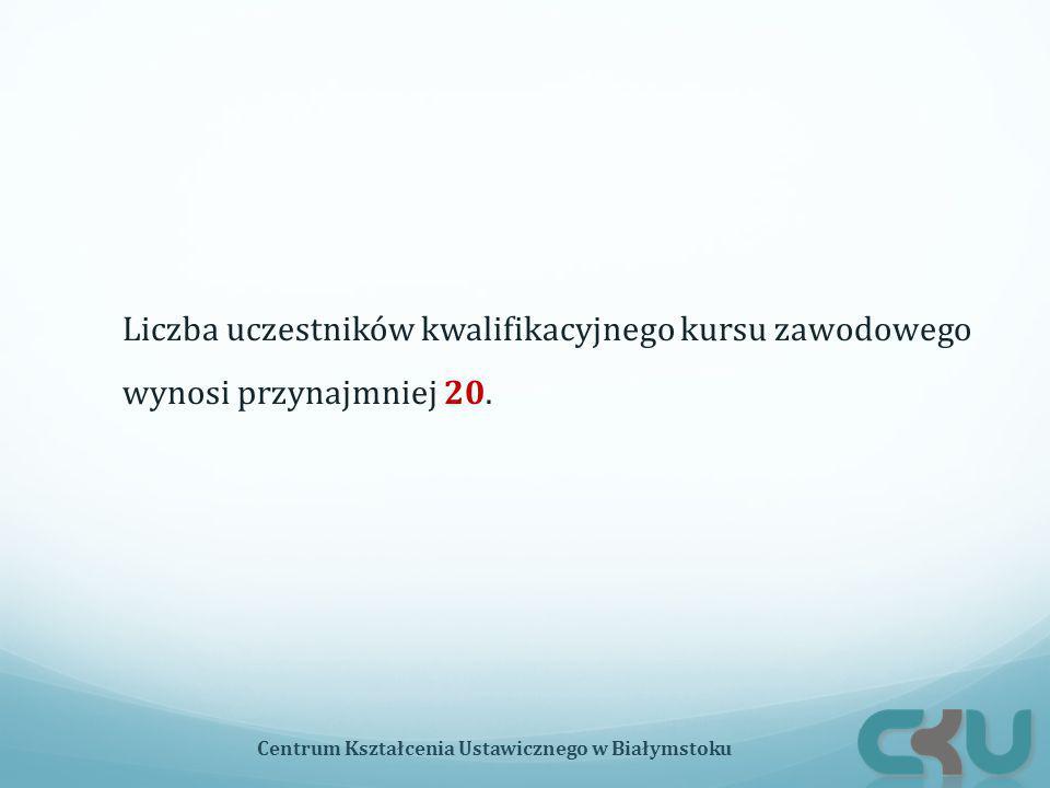 Liczba uczestników kwalifikacyjnego kursu zawodowego wynosi przynajmniej 20. Centrum Kształcenia Ustawicznego w Białymstoku