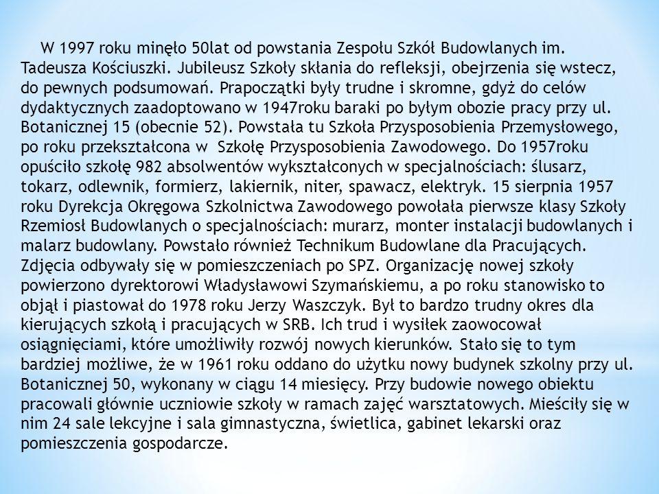 W 1997 roku minęło 50lat od powstania Zespołu Szkół Budowlanych im. Tadeusza Kościuszki. Jubileusz Szkoły skłania do refleksji, obejrzenia się wstecz,