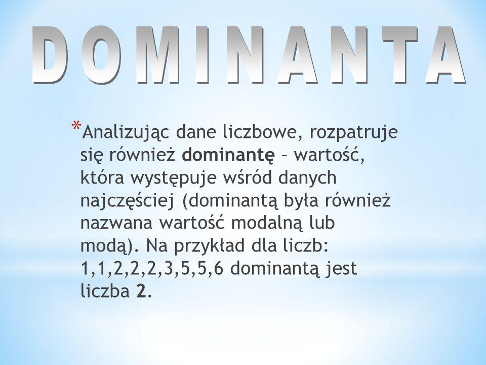 * Analizując dane liczbowe, rozpatruje się również dominantę – wartość, która występuje wśród danych najczęściej (dominantą była również nazwana warto