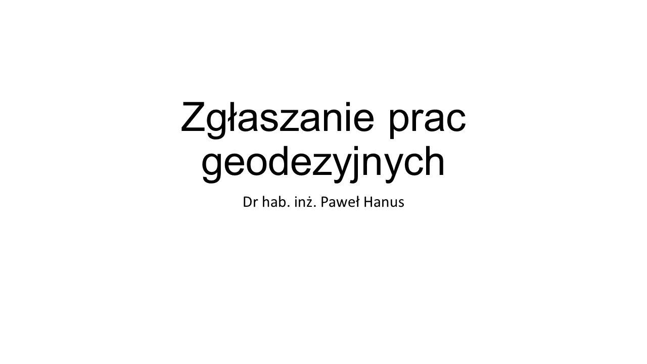 Zgłaszanie prac geodezyjnych Dr hab. inż. Paweł Hanus