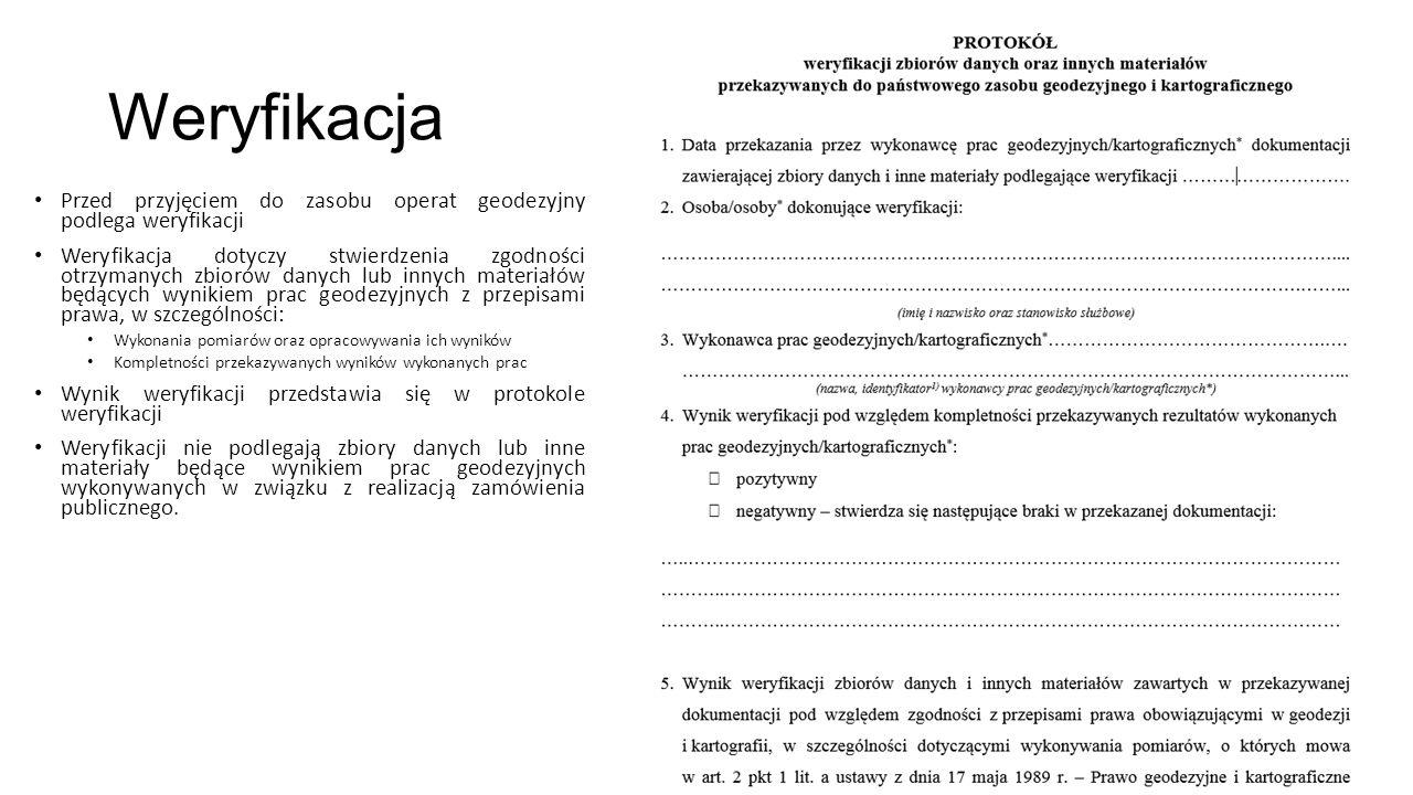 Weryfikacja Przed przyjęciem do zasobu operat geodezyjny podlega weryfikacji Weryfikacja dotyczy stwierdzenia zgodności otrzymanych zbiorów danych lub innych materiałów będących wynikiem prac geodezyjnych z przepisami prawa, w szczególności: Wykonania pomiarów oraz opracowywania ich wyników Kompletności przekazywanych wyników wykonanych prac Wynik weryfikacji przedstawia się w protokole weryfikacji Weryfikacji nie podlegają zbiory danych lub inne materiały będące wynikiem prac geodezyjnych wykonywanych w związku z realizacją zamówienia publicznego.