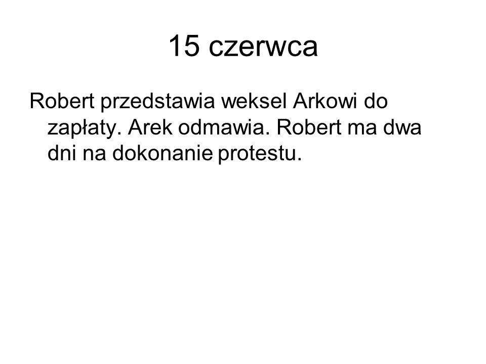 15 czerwca Robert przedstawia weksel Arkowi do zapłaty. Arek odmawia. Robert ma dwa dni na dokonanie protestu.