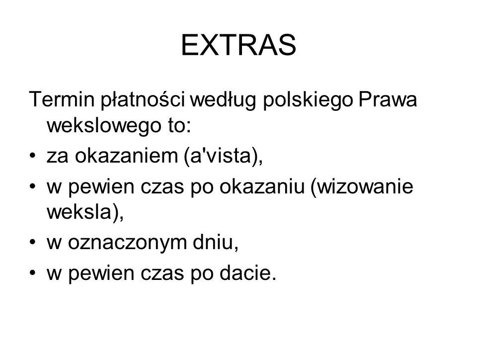 EXTRAS Termin płatności według polskiego Prawa wekslowego to: za okazaniem (a'vista), w pewien czas po okazaniu (wizowanie weksla), w oznaczonym dniu,