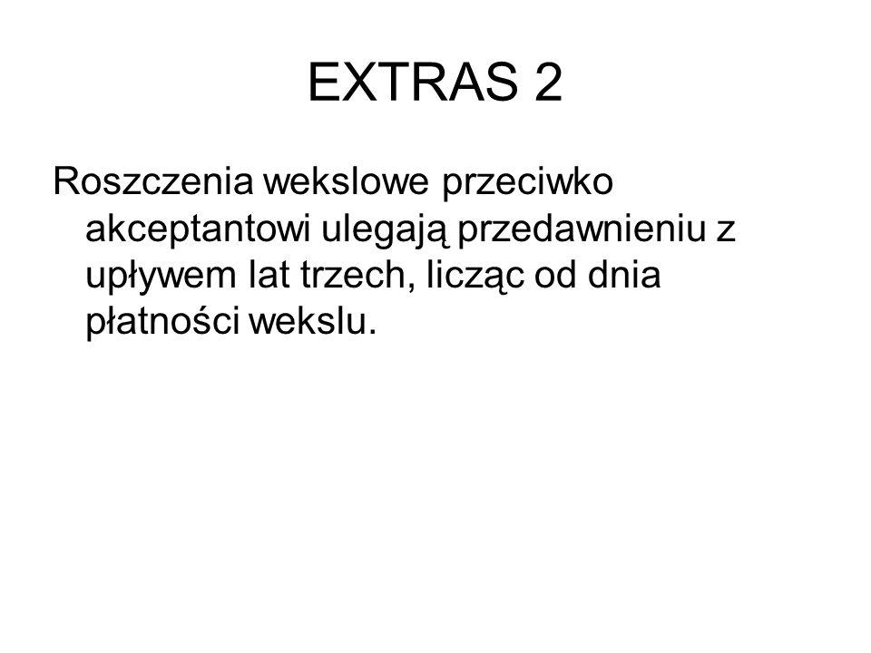 EXTRAS 2 Roszczenia wekslowe przeciwko akceptantowi ulegają przedawnieniu z upływem lat trzech, licząc od dnia płatności wekslu.