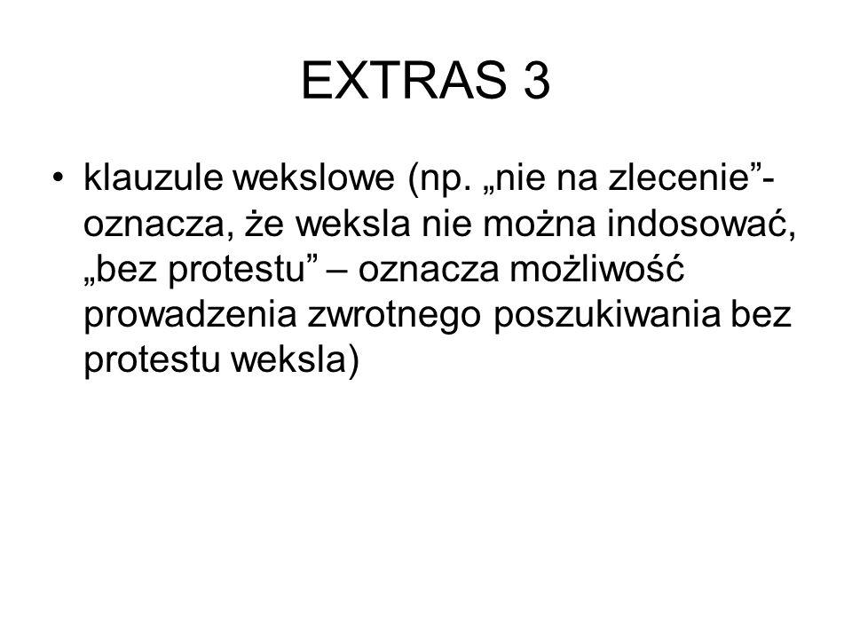 """EXTRAS 3 klauzule wekslowe (np. """"nie na zlecenie""""- oznacza, że weksla nie można indosować, """"bez protestu"""" – oznacza możliwość prowadzenia zwrotnego po"""
