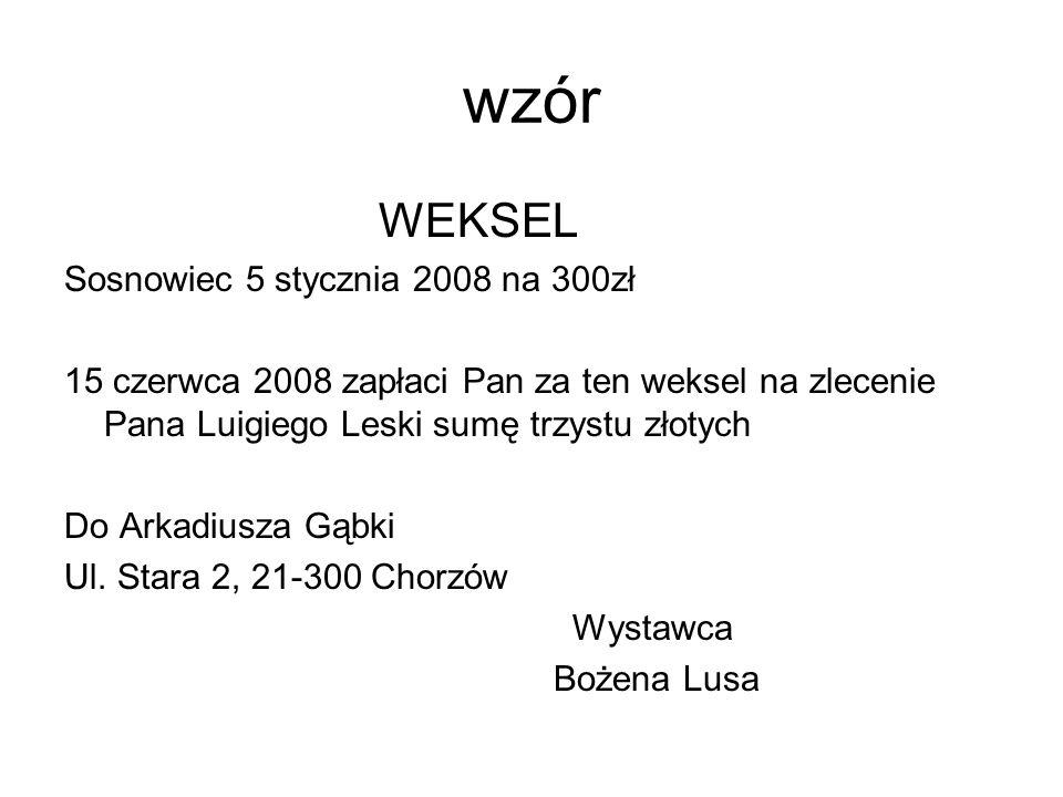 wzór WEKSEL Sosnowiec 5 stycznia 2008 na 300zł 15 czerwca 2008 zapłaci Pan za ten weksel na zlecenie Pana Luigiego Leski sumę trzystu złotych Do Arkad