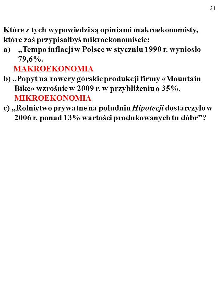 """30 Które z tych wypowiedzi są opiniami makroekonomisty, które zaś przypisałbyś mikroekonomiście: a) """"Tempo inflacji w Polsce w styczniu 1990 r."""