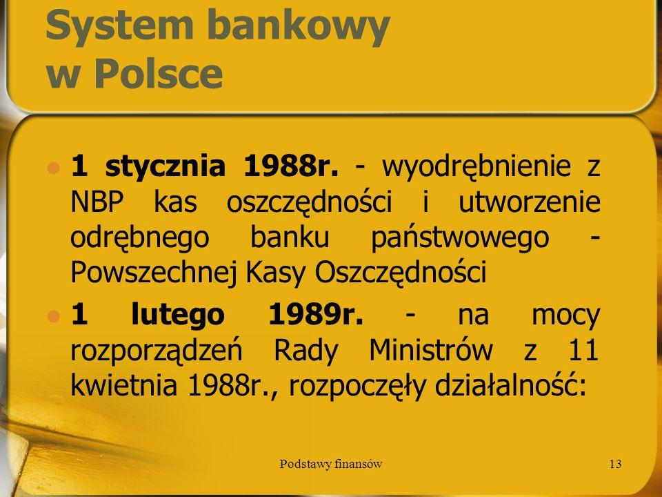 Podstawy finansów13 System bankowy w Polsce 1 stycznia 1988r. - wyodrębnienie z NBP kas oszczędności i utworzenie odrębnego banku państwowego - Powsze