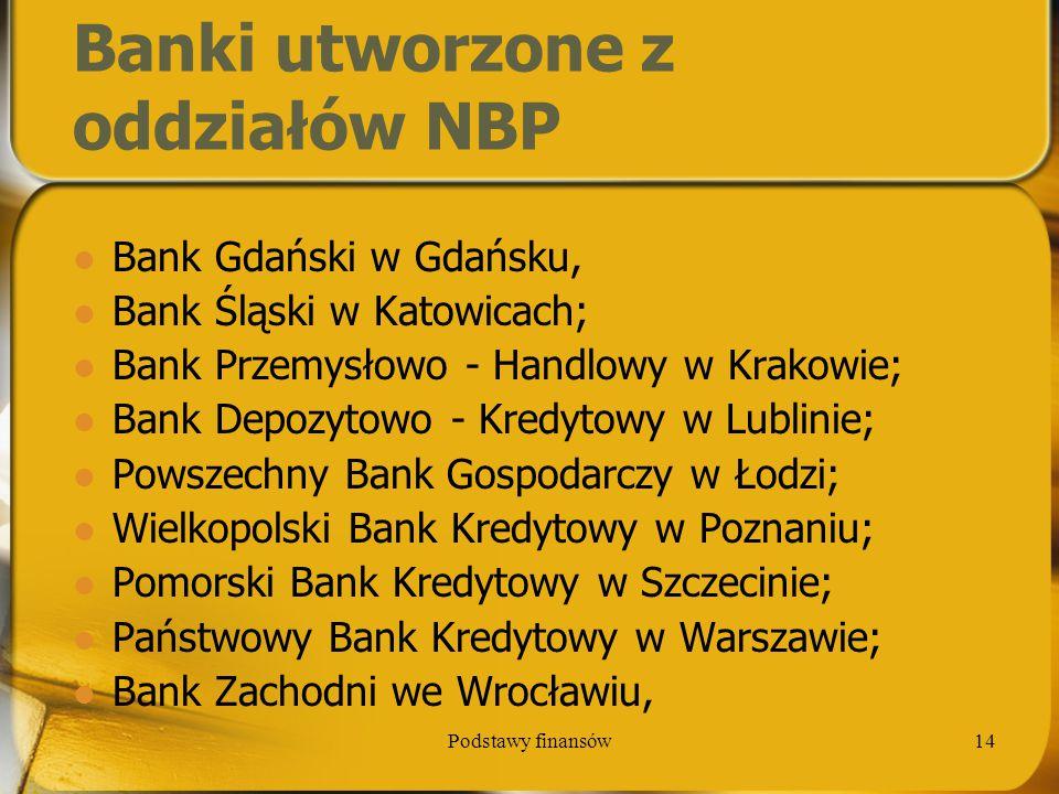 Podstawy finansów14 Banki utworzone z oddziałów NBP Bank Gdański w Gdańsku, Bank Śląski w Katowicach; Bank Przemysłowo - Handlowy w Krakowie; Bank Dep