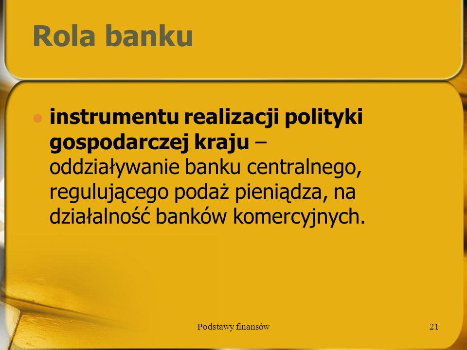Podstawy finansów21 Rola banku instrumentu realizacji polityki gospodarczej kraju – oddziaływanie banku centralnego, regulującego podaż pieniądza, na