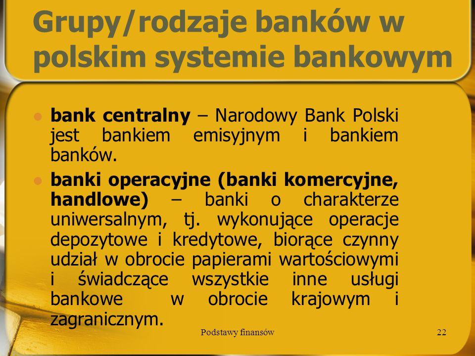 Podstawy finansów22 Grupy/rodzaje banków w polskim systemie bankowym bank centralny – Narodowy Bank Polski jest bankiem emisyjnym i bankiem banków. ba