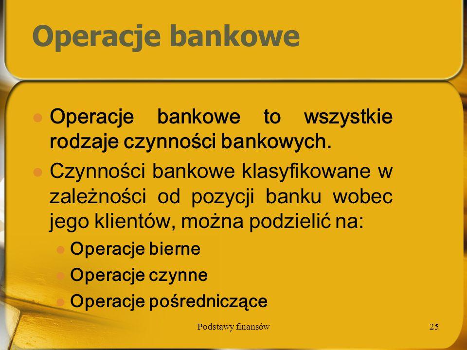 Podstawy finansów25 Operacje bankowe Operacje bankowe to wszystkie rodzaje czynności bankowych. Czynności bankowe klasyfikowane w zależności od pozycj