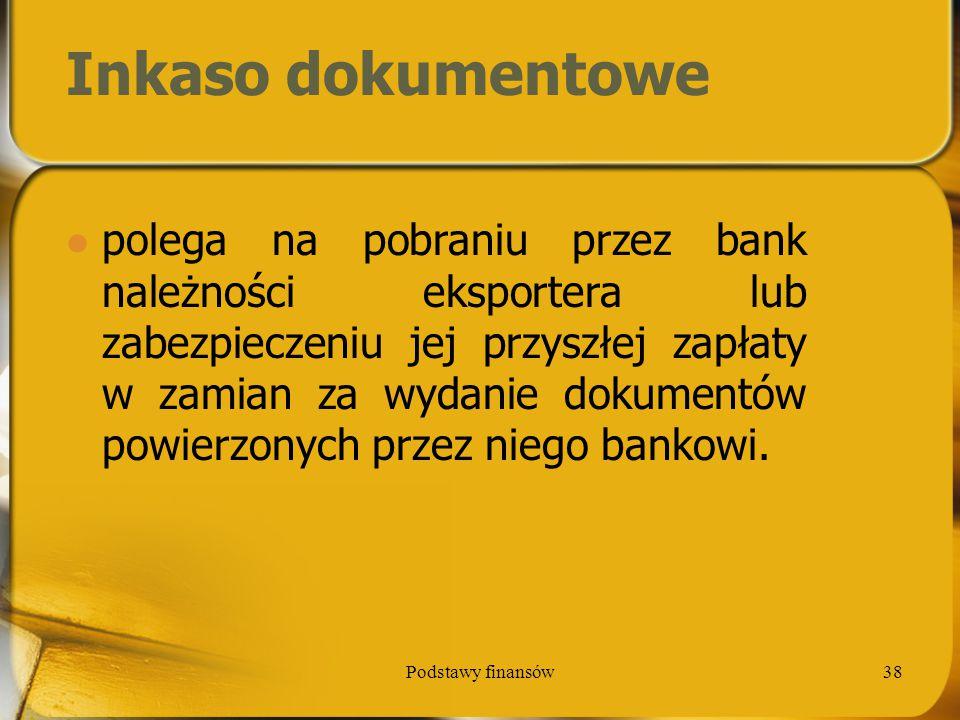 Podstawy finansów38 Inkaso dokumentowe polega na pobraniu przez bank należności eksportera lub zabezpieczeniu jej przyszłej zapłaty w zamian za wydani
