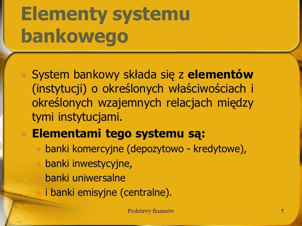 Podstawy finansów5 Elementy systemu bankowego System bankowy składa się z elementów (instytucji) o określonych właściwościach i określonych wzajemnych
