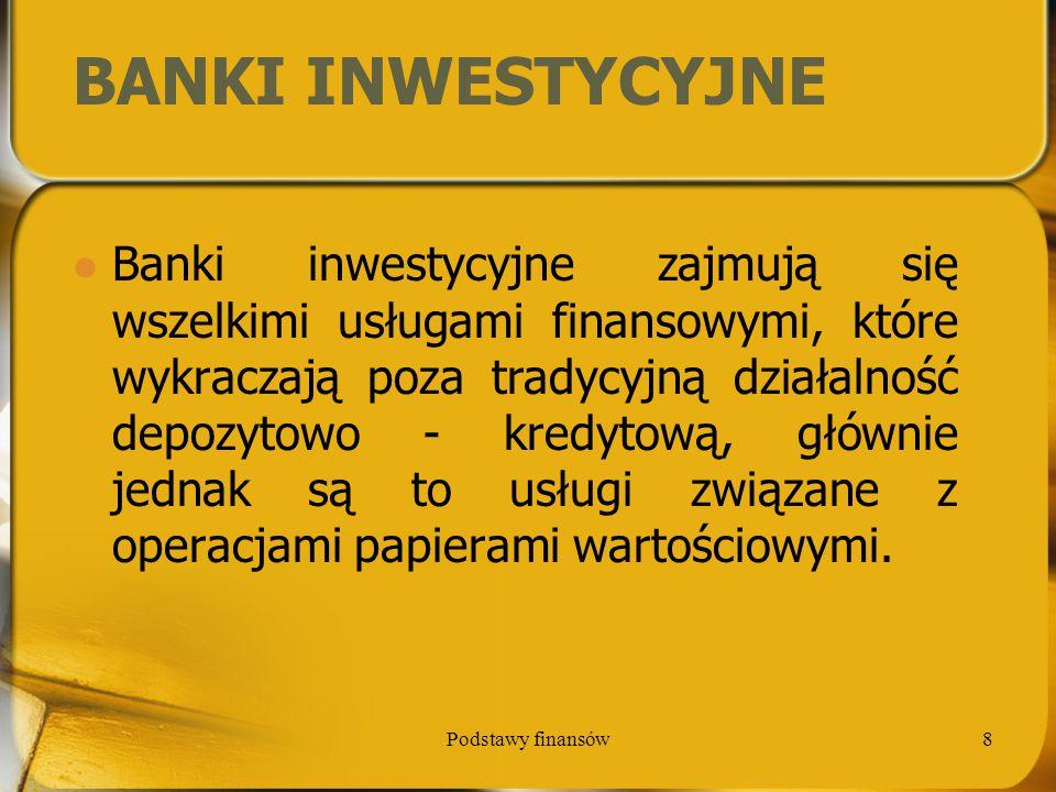 Podstawy finansów8 BANKI INWESTYCYJNE Banki inwestycyjne zajmują się wszelkimi usługami finansowymi, które wykraczają poza tradycyjną działalność depo