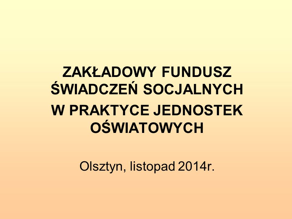 ZAKŁADOWY FUNDUSZ ŚWIADCZEŃ SOCJALNYCH W PRAKTYCE JEDNOSTEK OŚWIATOWYCH Olsztyn, listopad 2014r.